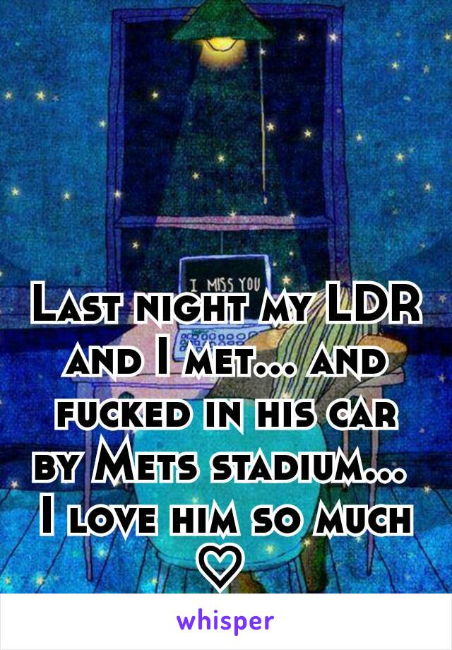 Last night my LDR and I met... and fucked in his car by Mets stadium...  I love him so much ♡