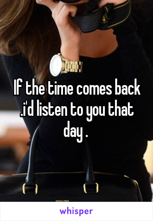 If the time comes back .i'd listen to you that day .