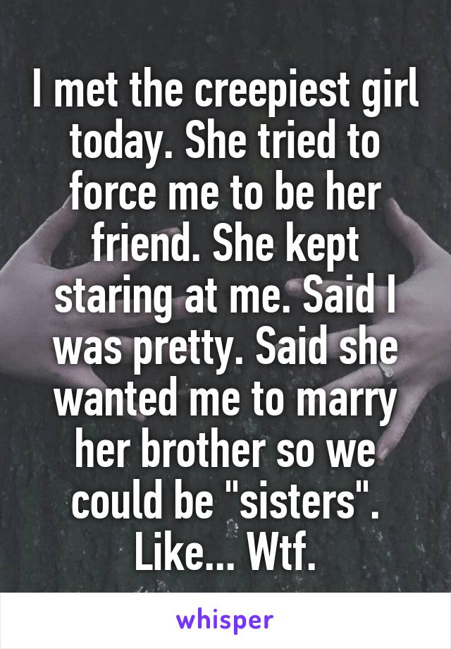 """I met the creepiest girl today. She tried to force me to be her friend. She kept staring at me. Said I was pretty. Said she wanted me to marry her brother so we could be """"sisters"""". Like... Wtf."""