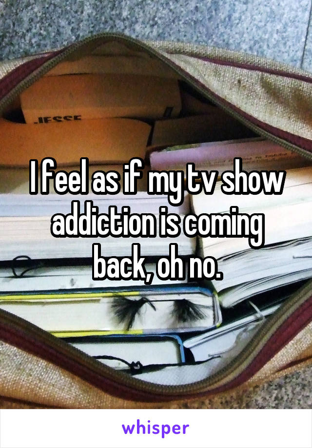 I feel as if my tv show addiction is coming back, oh no.