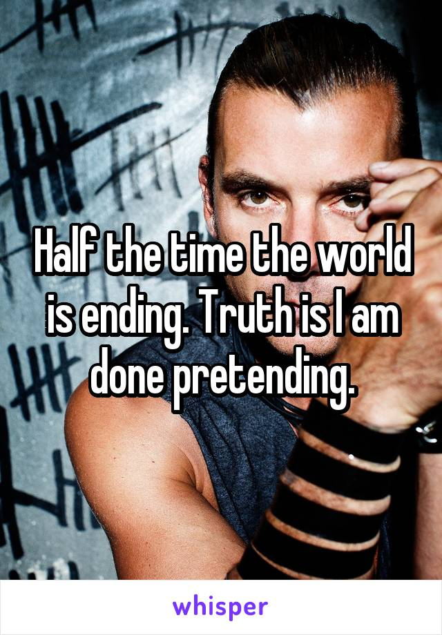 Half the time the world is ending. Truth is I am done pretending.