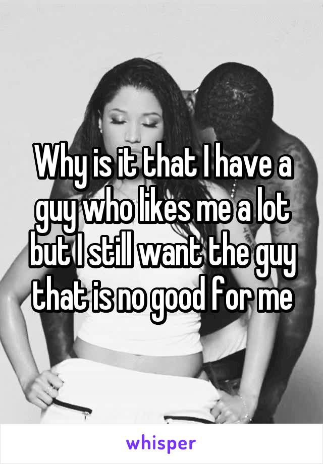 Why is it that I have a guy who likes me a lot but I still want the guy that is no good for me