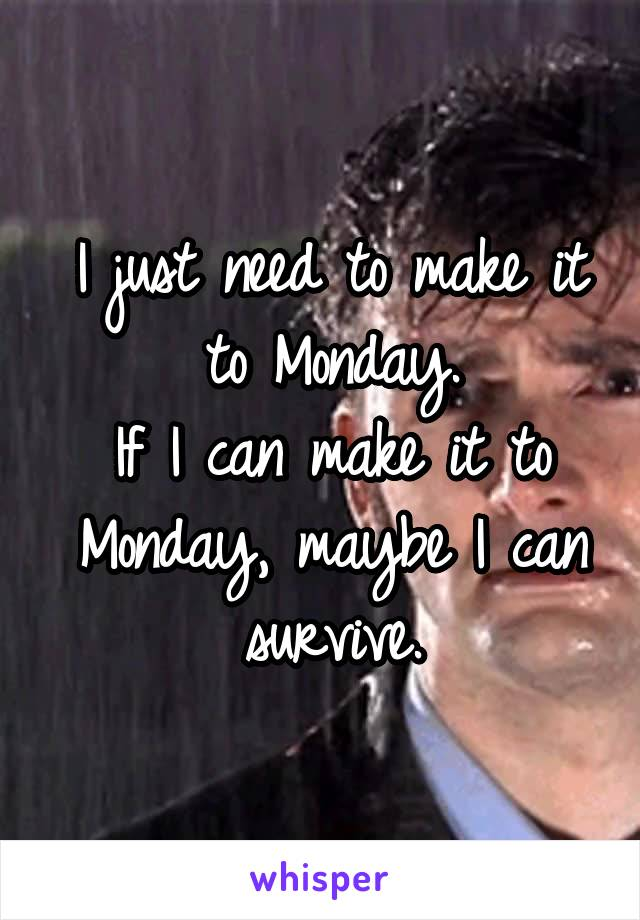 I just need to make it to Monday. If I can make it to Monday, maybe I can survive.
