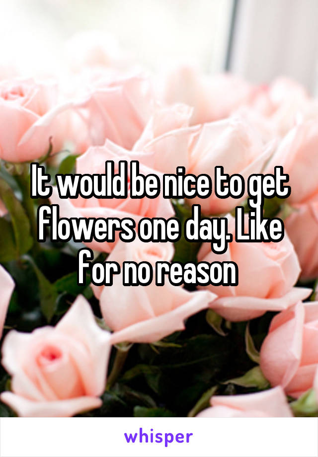 It would be nice to get flowers one day. Like for no reason