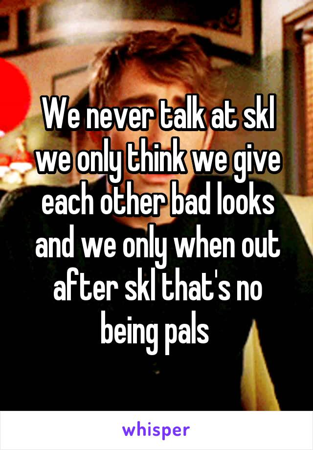 We never talk at skl we only think we give each other bad looks and we only when out after skl that's no being pals