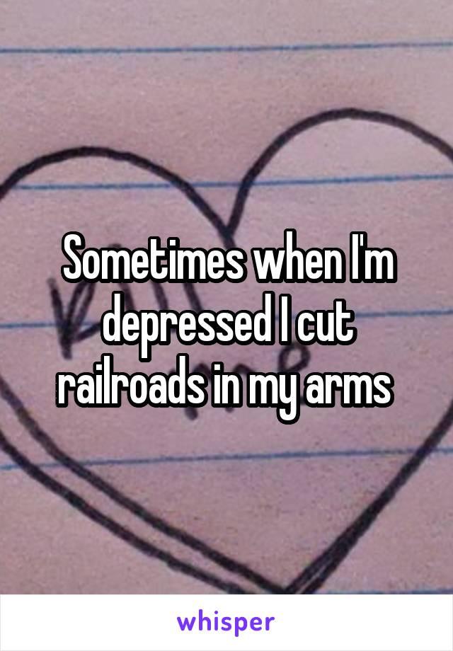 Sometimes when I'm depressed I cut railroads in my arms