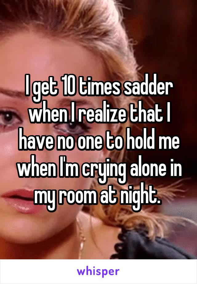 I get 10 times sadder when I realize that I have no one to hold me when I'm crying alone in my room at night.
