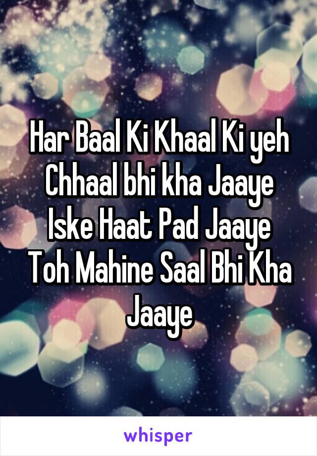 Har Baal Ki Khaal Ki yeh Chhaal bhi kha Jaaye Iske Haat Pad Jaaye Toh Mahine Saal Bhi Kha Jaaye