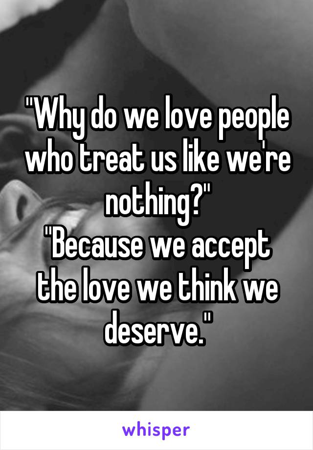 """""""Why do we love people who treat us like we're nothing?"""" """"Because we accept the love we think we deserve."""""""