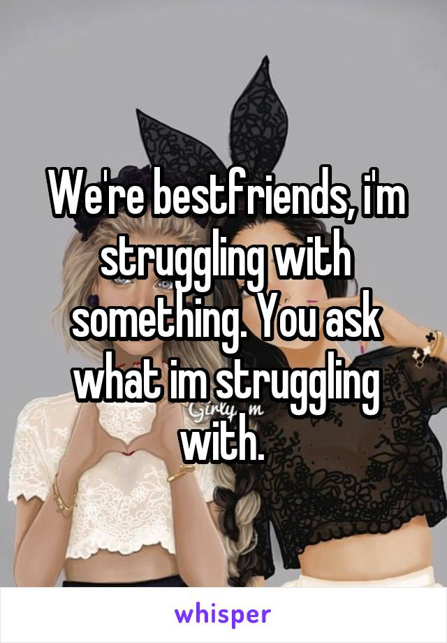 We're bestfriends, i'm struggling with something. You ask what im struggling with.