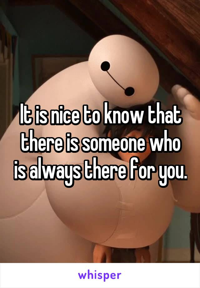 It is nice to know that there is someone who is always there for you.