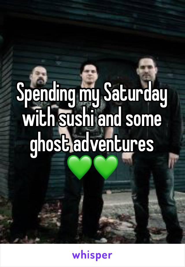 Spending my Saturday with sushi and some ghost adventures 💚💚