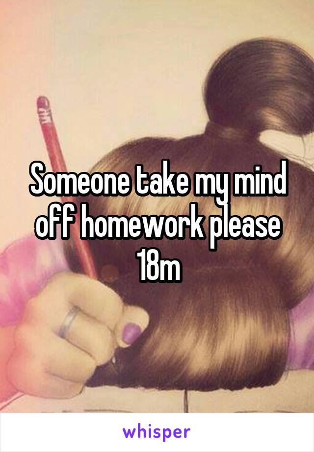 Someone take my mind off homework please 18m