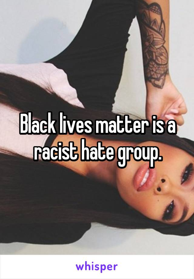 Black lives matter is a racist hate group.