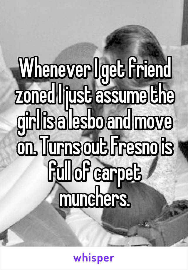 Whenever I get friend zoned I just assume the girl is a lesbo and move on. Turns out Fresno is full of carpet munchers.