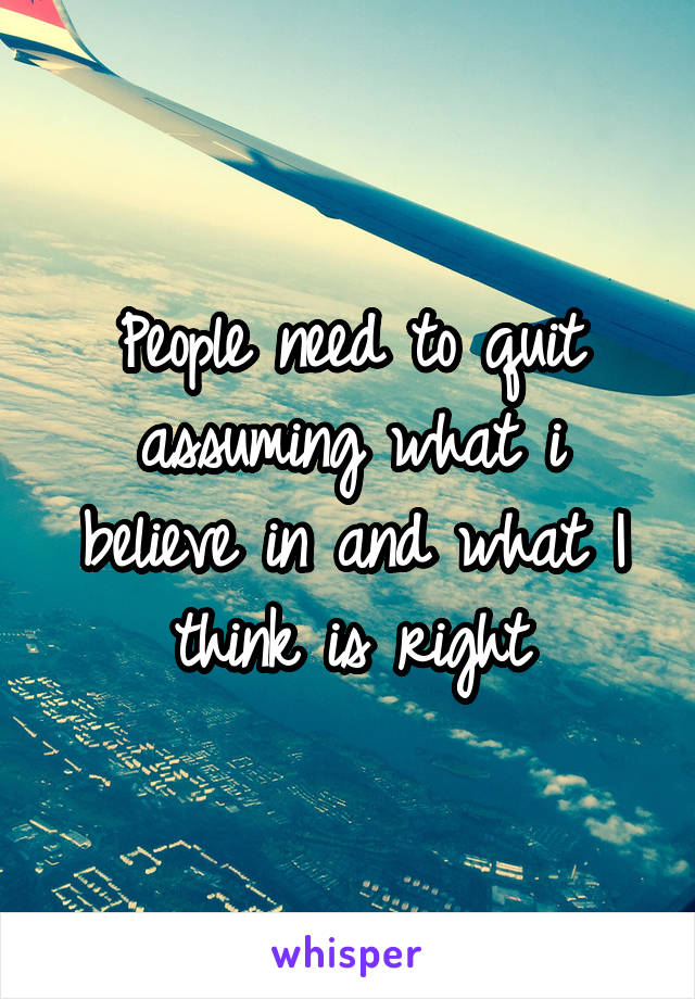 People need to quit assuming what i believe in and what I think is right