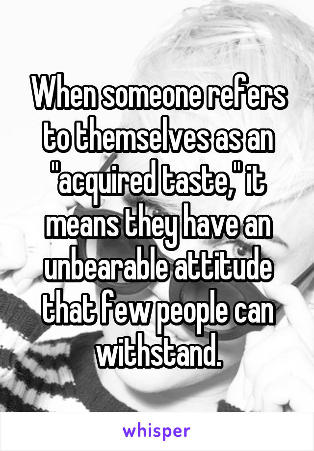 """When someone refers to themselves as an """"acquired taste,"""" it means they have an unbearable attitude that few people can withstand."""