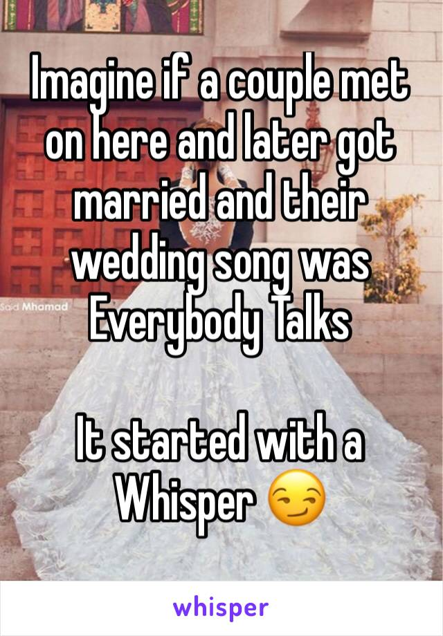 Imagine if a couple met on here and later got married and their wedding song was Everybody Talks  It started with a Whisper 😏