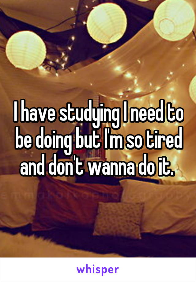 I have studying I need to be doing but I'm so tired and don't wanna do it.