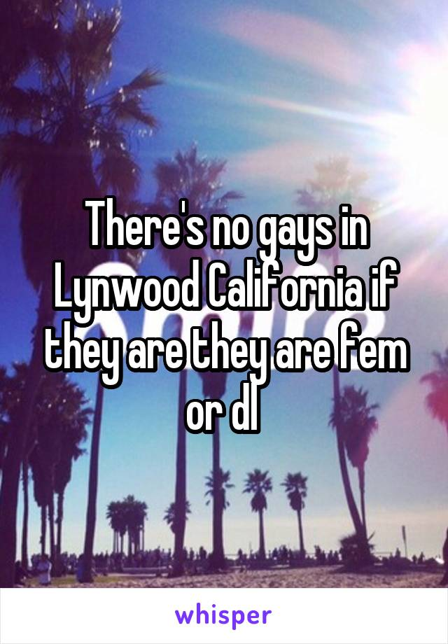 There's no gays in Lynwood California if they are they are fem or dl
