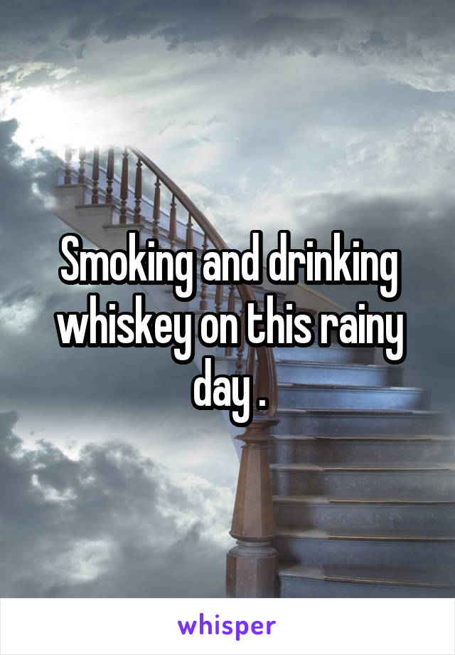 Smoking and drinking whiskey on this rainy day .