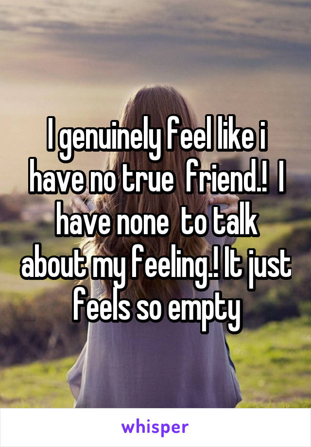I genuinely feel like i have no true  friend.!  I have none  to talk about my feeling.! It just feels so empty