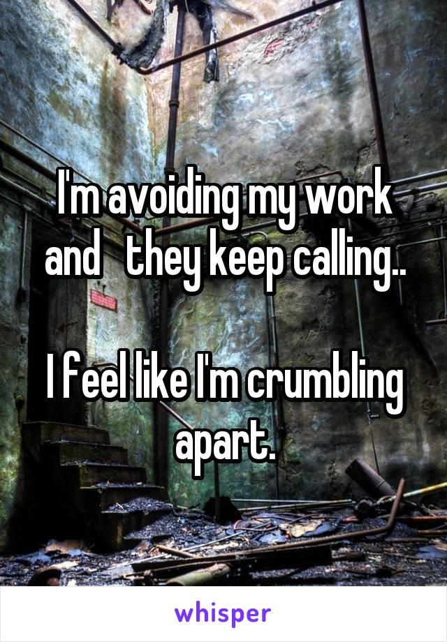 I'm avoiding my work and   they keep calling..  I feel like I'm crumbling apart.