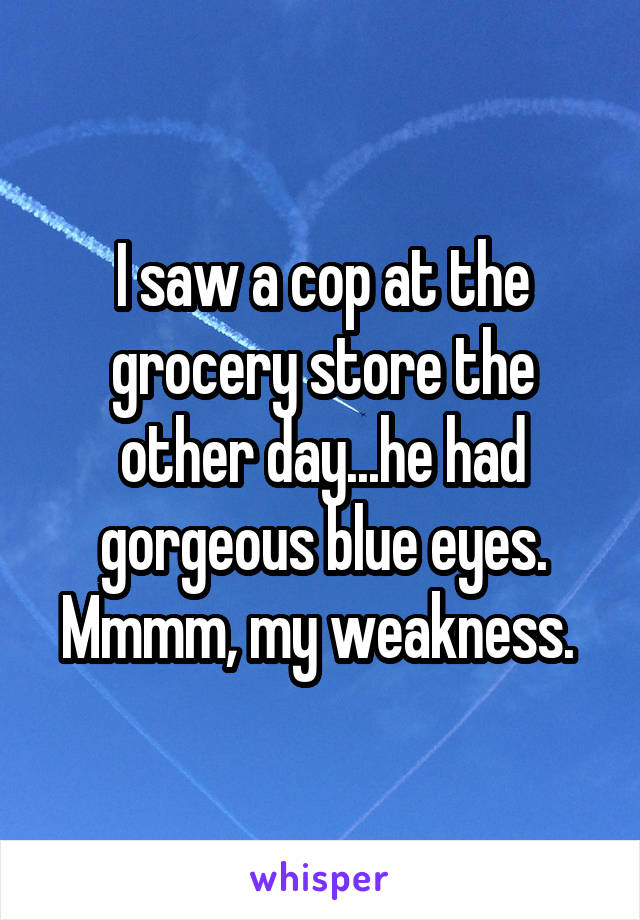 I saw a cop at the grocery store the other day...he had gorgeous blue eyes. Mmmm, my weakness.