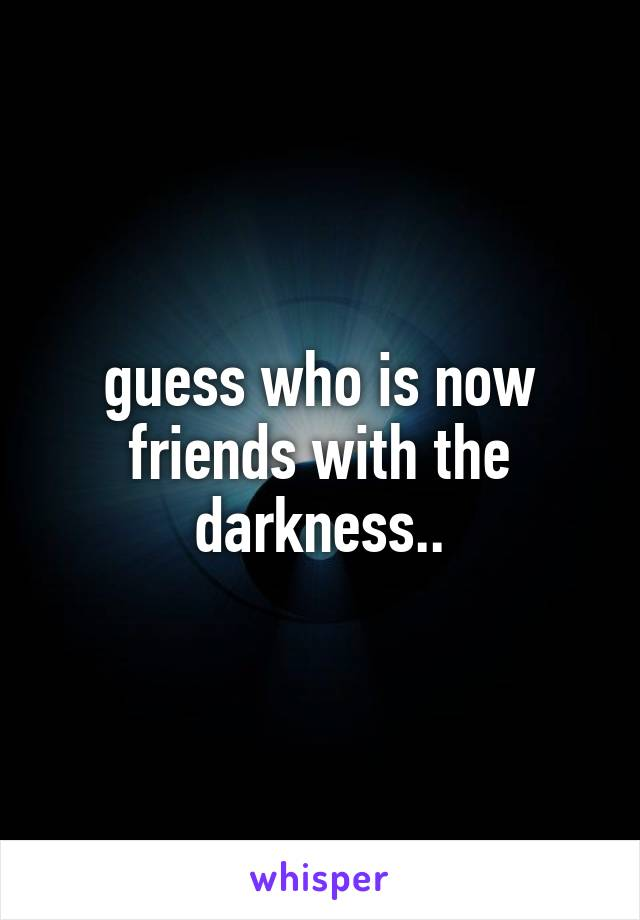 guess who is now friends with the darkness..