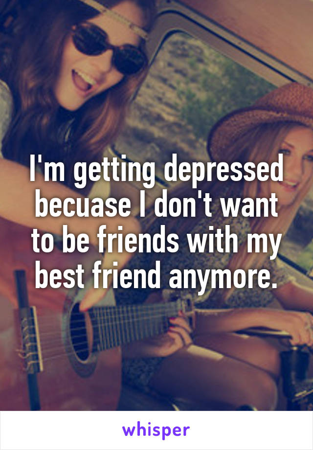 I'm getting depressed becuase I don't want to be friends with my best friend anymore.