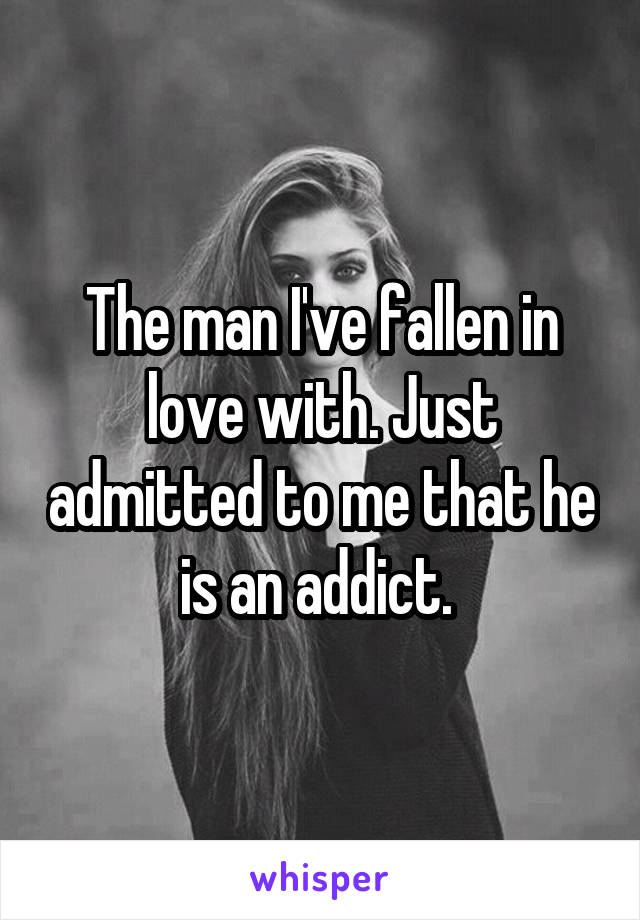The man I've fallen in love with. Just admitted to me that he is an addict.