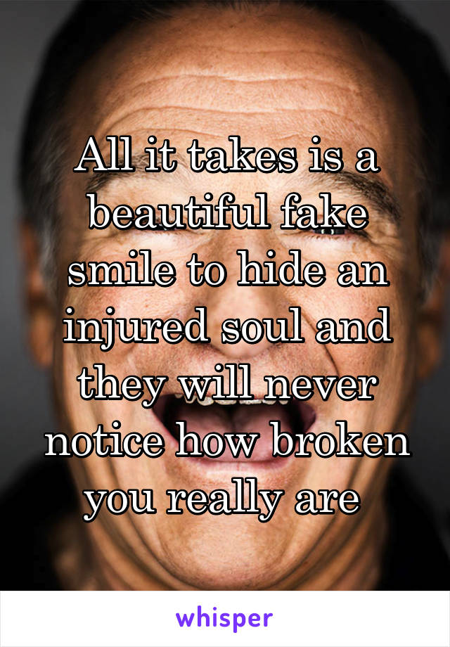 All it takes is a beautiful fake smile to hide an injured soul and they will never notice how broken you really are