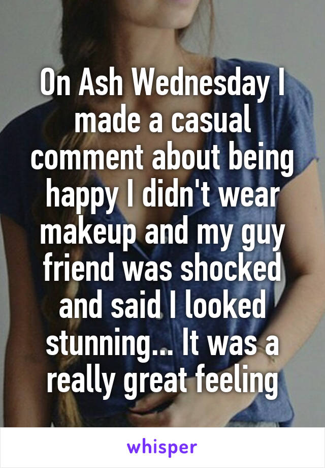 On Ash Wednesday I made a casual comment about being happy I didn't wear makeup and my guy friend was shocked and said I looked stunning... It was a really great feeling