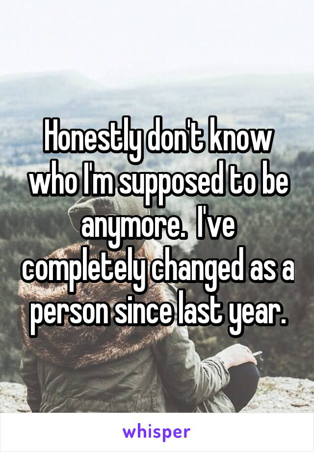 Honestly don't know who I'm supposed to be anymore.  I've completely changed as a person since last year.