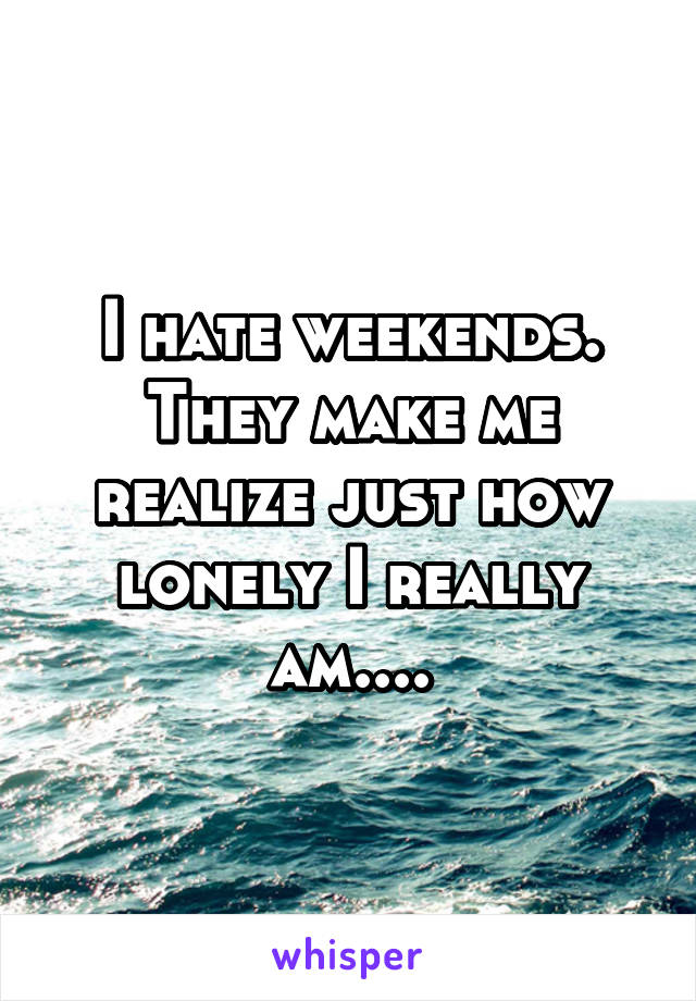 I hate weekends. They make me realize just how lonely I really am....