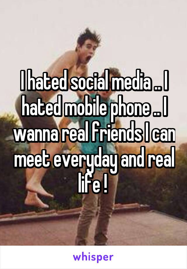 I hated social media .. I hated mobile phone .. I wanna real friends I can meet everyday and real life !