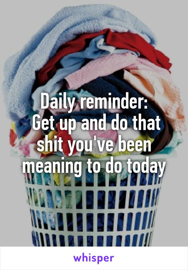 Daily reminder:  Get up and do that shit you've been meaning to do today