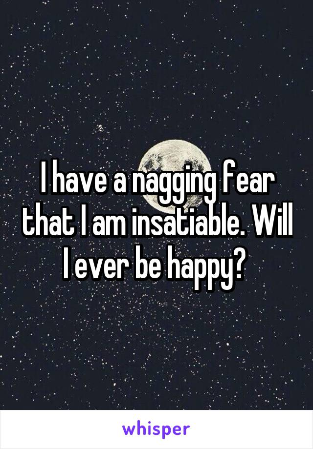 I have a nagging fear that I am insatiable. Will I ever be happy?