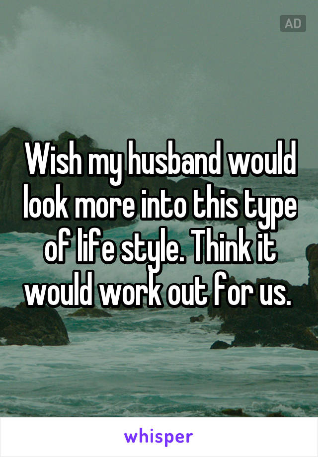 Wish my husband would look more into this type of life style. Think it would work out for us.