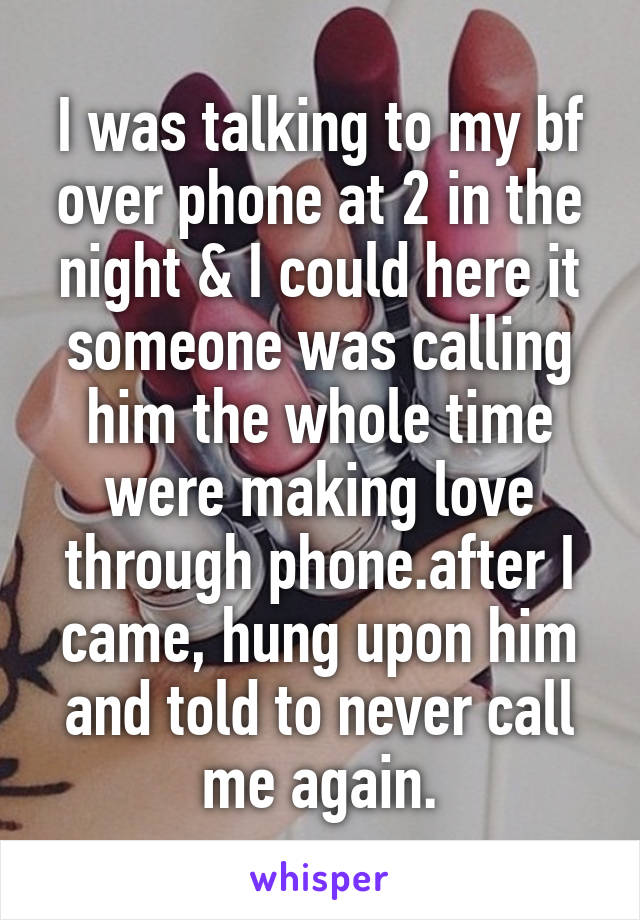 I was talking to my bf over phone at 2 in the night & I could here it someone was calling him the whole time were making love through phone.after I came, hung upon him and told to never call me again.
