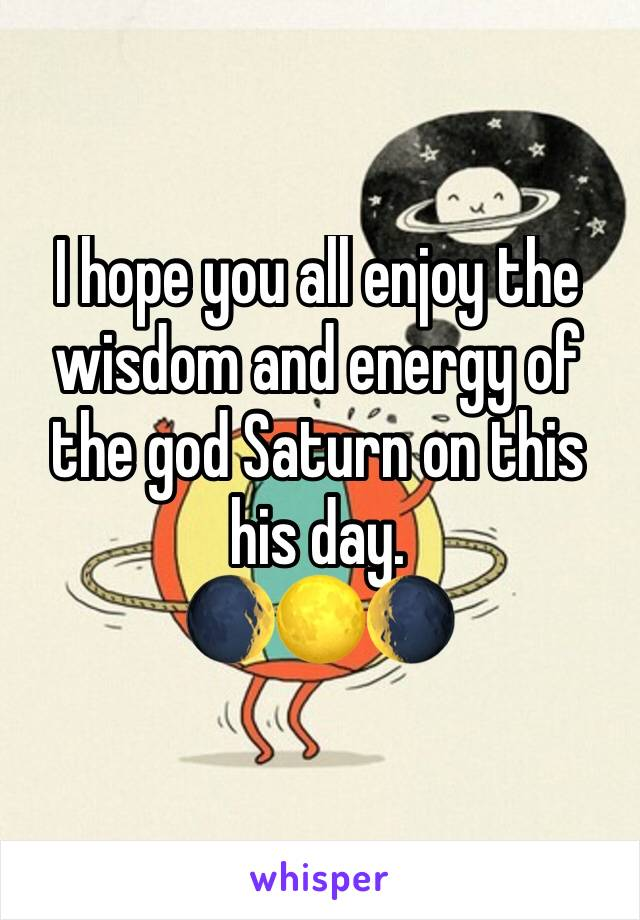 I hope you all enjoy the wisdom and energy of the god Saturn on this his day.  🌒🌕🌘