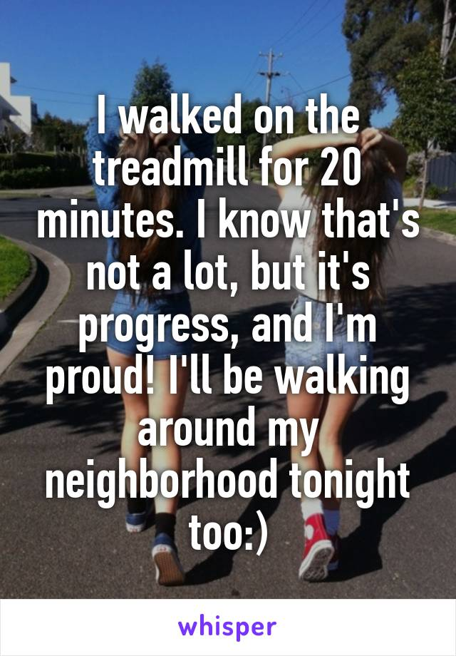 I walked on the treadmill for 20 minutes. I know that's not a lot, but it's progress, and I'm proud! I'll be walking around my neighborhood tonight too:)