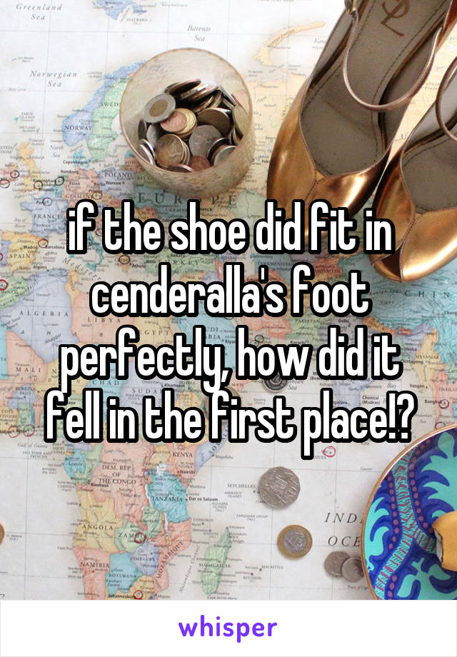 if the shoe did fit in cenderalla's foot perfectly, how did it fell in the first place!?