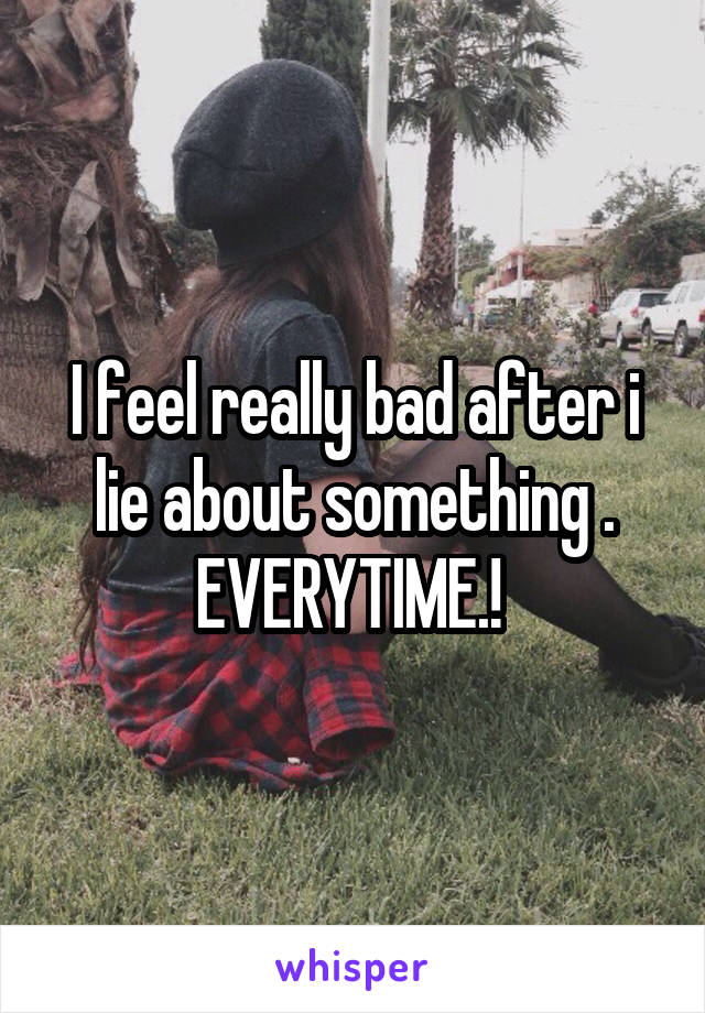 I feel really bad after i lie about something . EVERYTIME.!