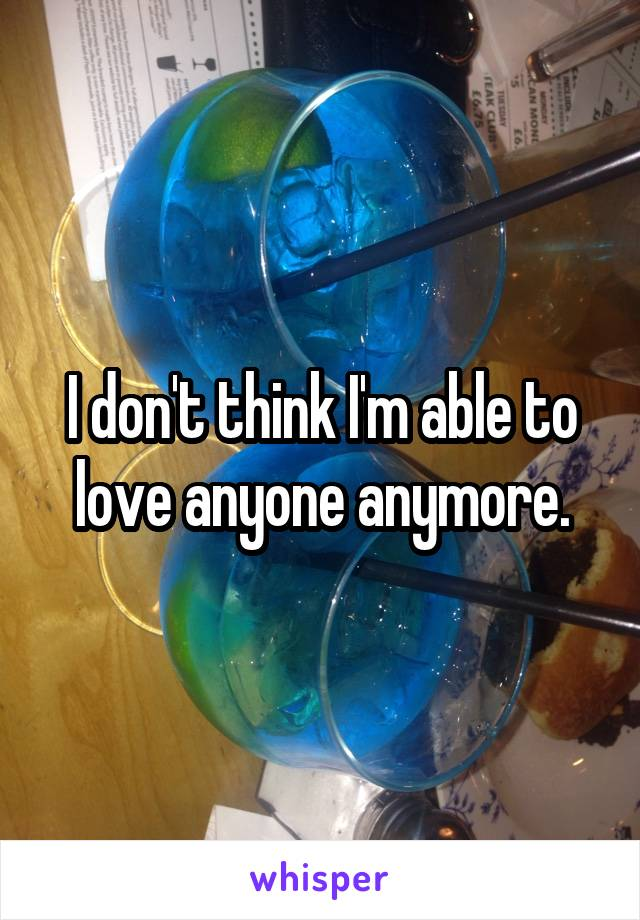 I don't think I'm able to love anyone anymore.
