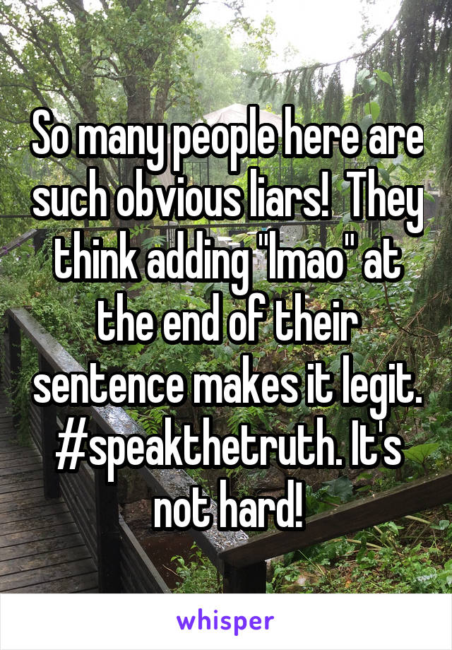 """So many people here are such obvious liars!  They think adding """"lmao"""" at the end of their sentence makes it legit. #speakthetruth. It's not hard!"""