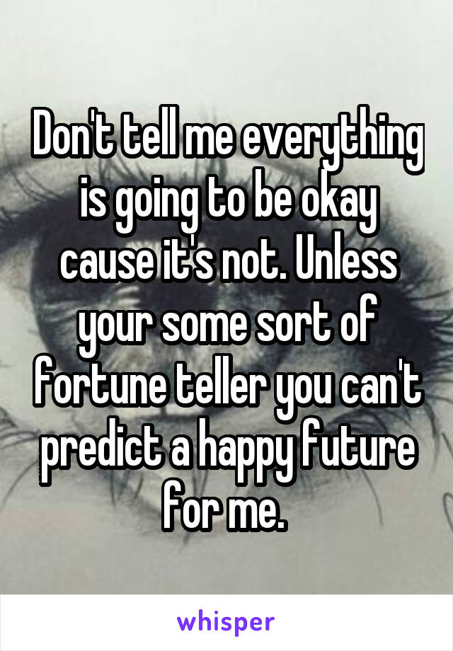 Don't tell me everything is going to be okay cause it's not. Unless your some sort of fortune teller you can't predict a happy future for me.