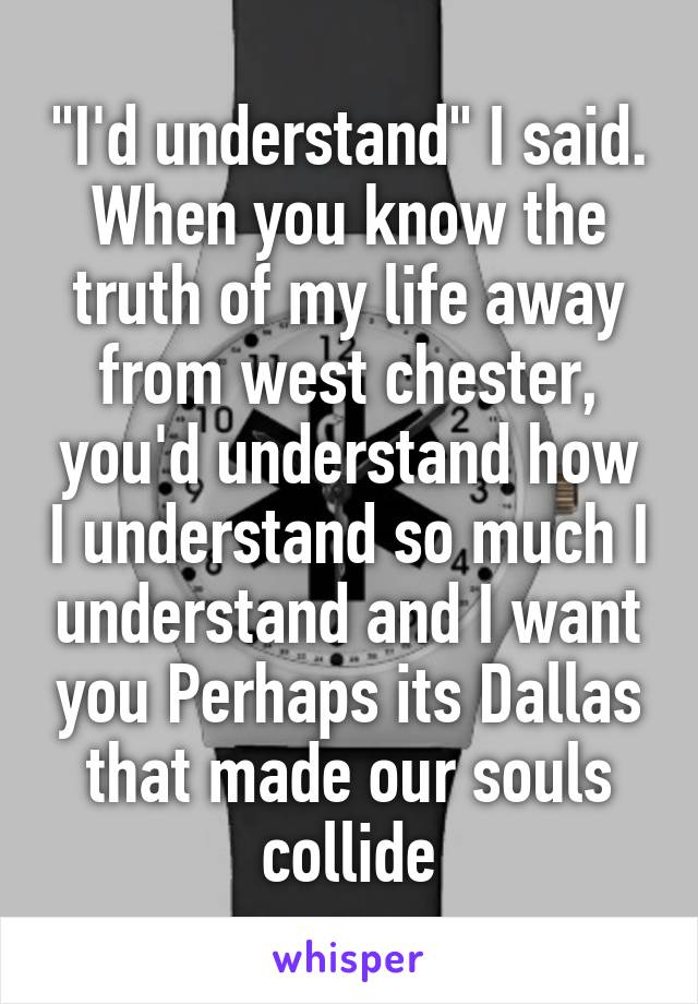 """""""I'd understand"""" I said. When you know the truth of my life away from west chester, you'd understand how I understand so much I understand and I want you Perhaps its Dallas that made our souls collide"""
