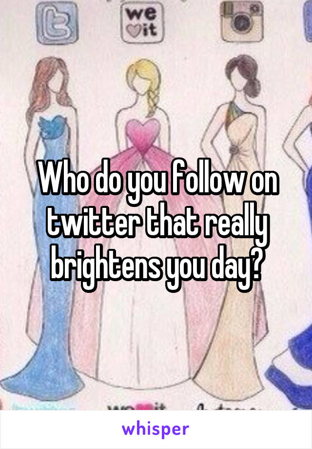 Who do you follow on twitter that really brightens you day?