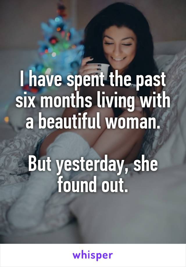 I have spent the past six months living with a beautiful woman.  But yesterday, she found out.